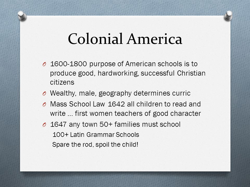 Colonial America 1600-1800 purpose of American schools is to produce good, hardworking, successful Christian citizens.