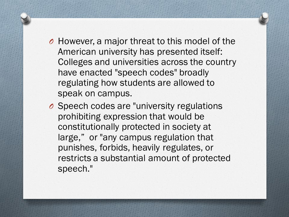 However, a major threat to this model of the American university has presented itself: Colleges and universities across the country have enacted speech codes broadly regulating how students are allowed to speak on campus.