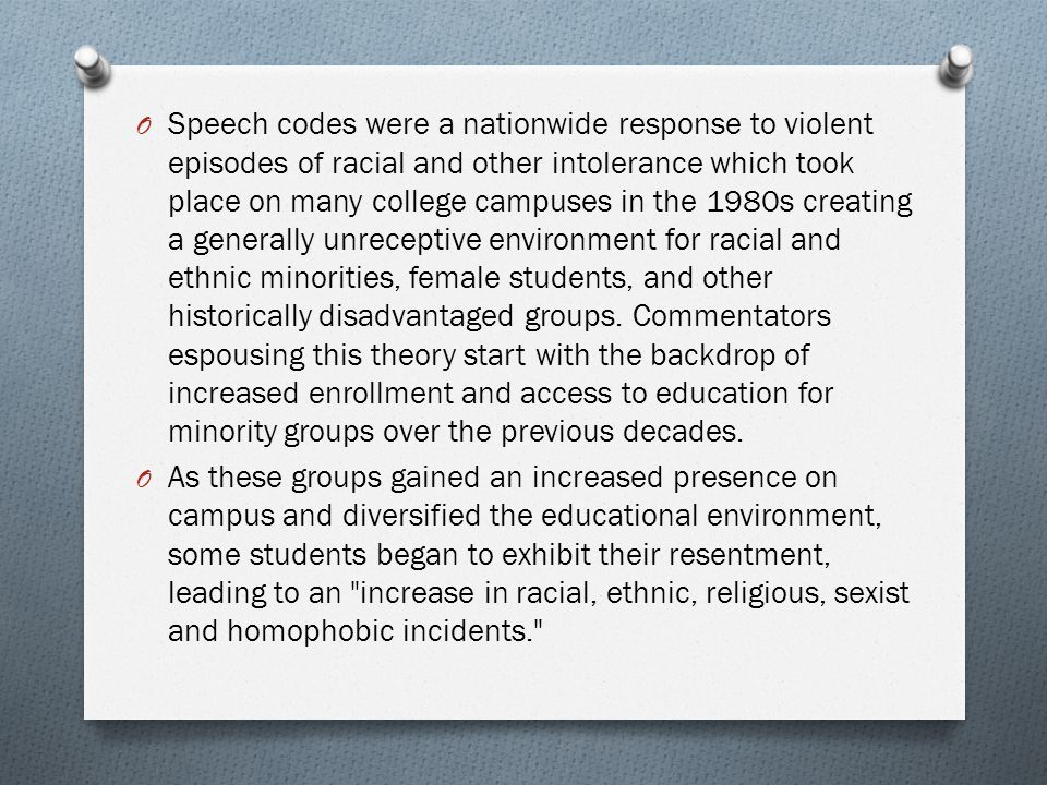 Speech codes were a nationwide response to violent episodes of racial and other intolerance which took place on many college campuses in the 1980s creating a generally unreceptive environment for racial and ethnic minorities, female students, and other historically disadvantaged groups. Commentators espousing this theory start with the backdrop of increased enrollment and access to education for minority groups over the previous decades.