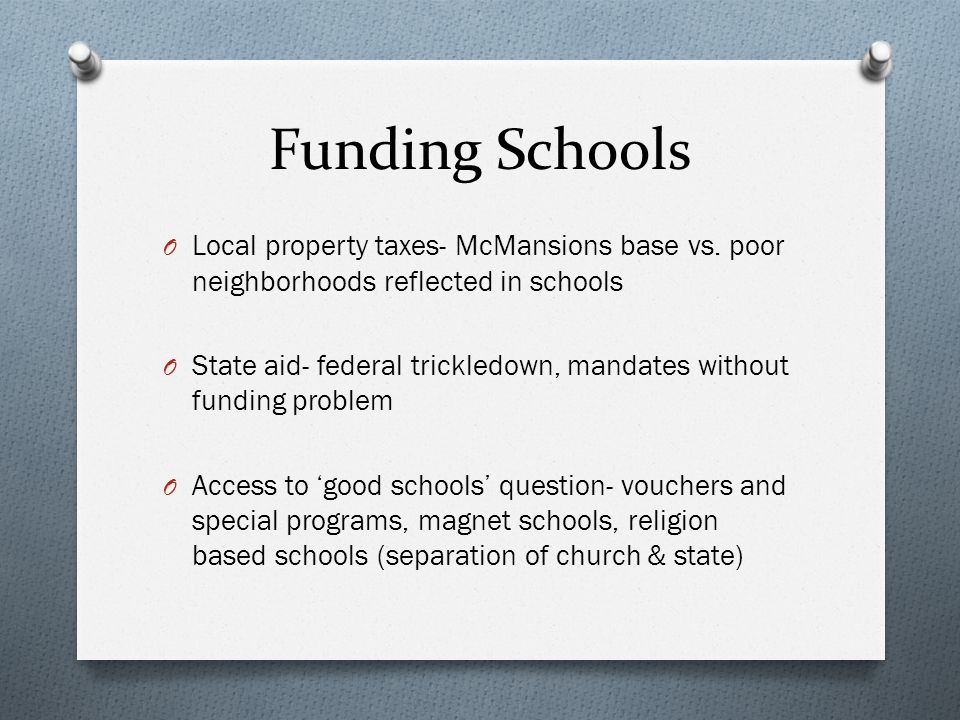 Funding Schools Local property taxes- McMansions base vs. poor neighborhoods reflected in schools.