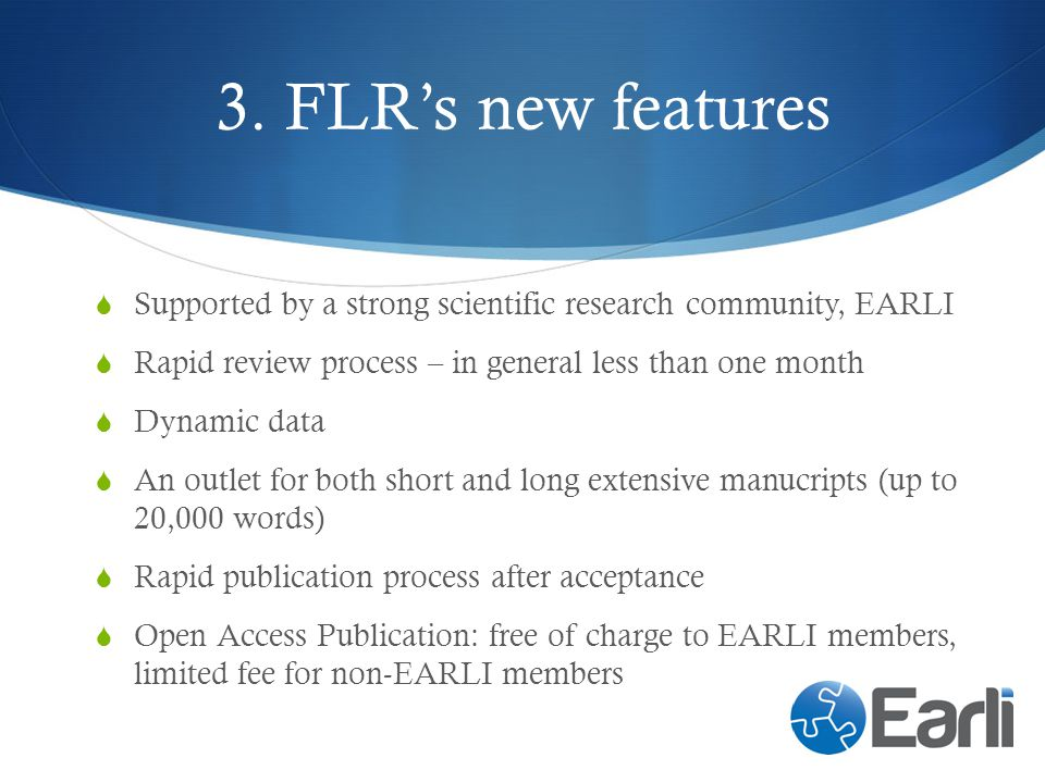 3. FLR's new features Supported by a strong scientific research community, EARLI. Rapid review process – in general less than one month.