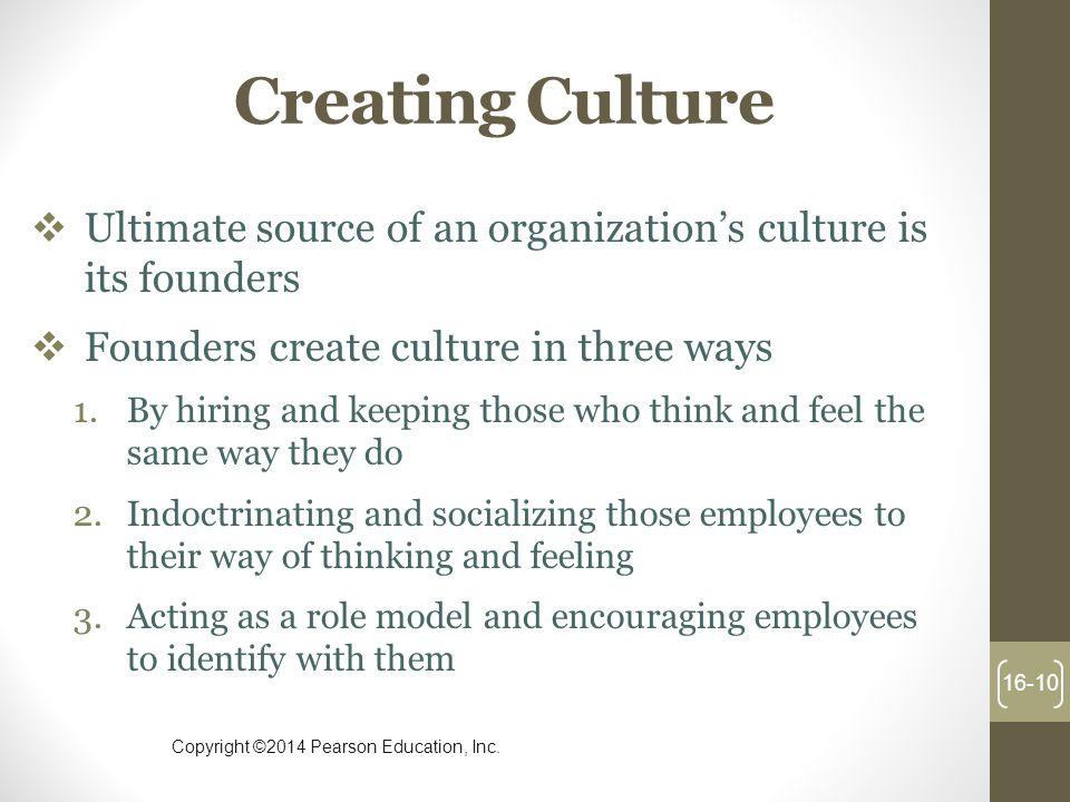 Creating Culture Ultimate source of an organization's culture is its founders. Founders create culture in three ways.