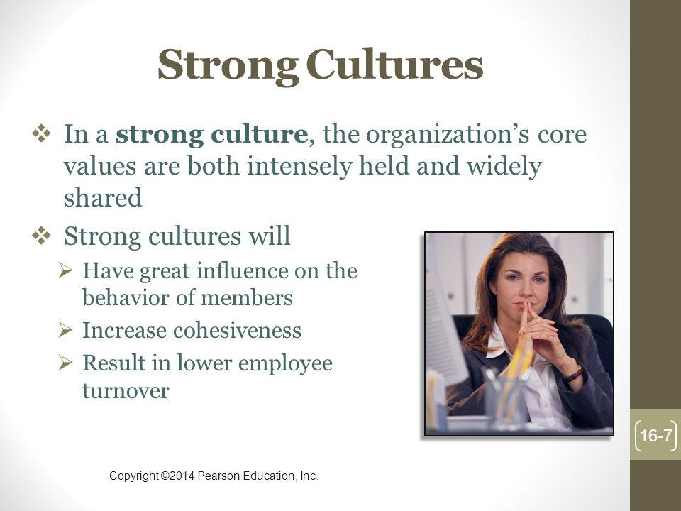 Strong Cultures In a strong culture, the organization's core values are both intensely held and widely shared.