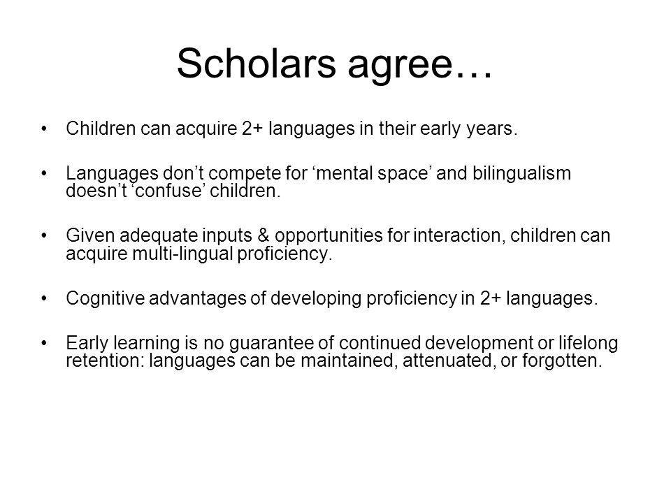 Scholars agree… Children can acquire 2+ languages in their early years.