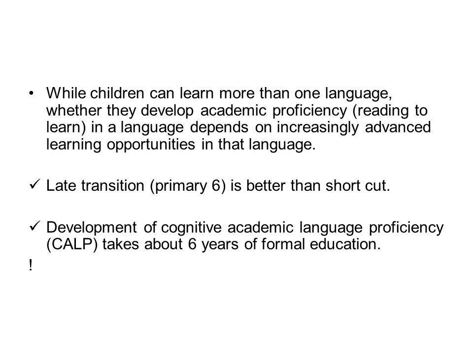 While children can learn more than one language, whether they develop academic proficiency (reading to learn) in a language depends on increasingly advanced learning opportunities in that language.