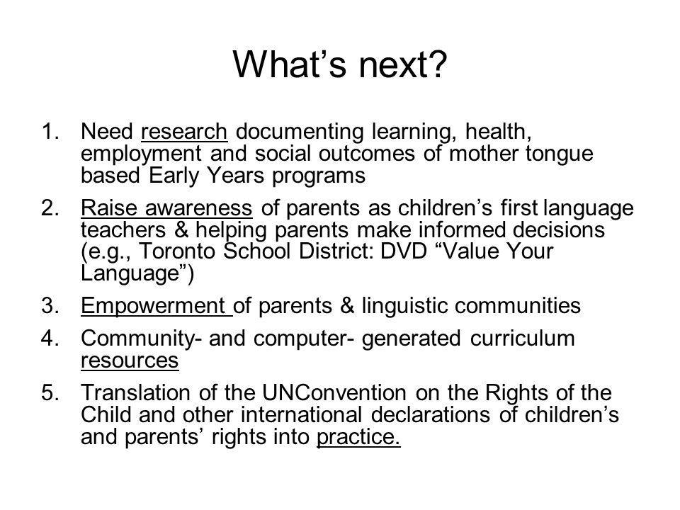 What's next Need research documenting learning, health, employment and social outcomes of mother tongue based Early Years programs.