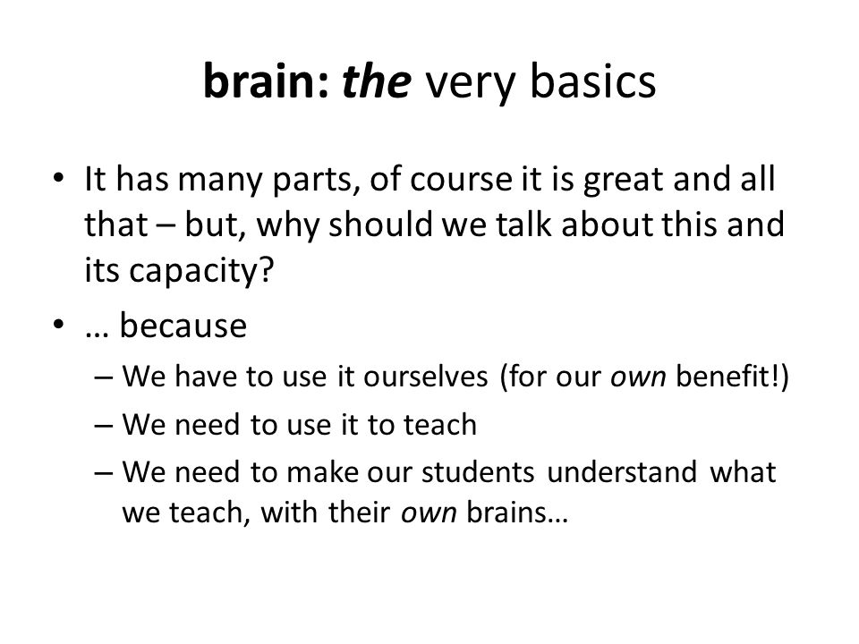 brain: the very basics It has many parts, of course it is great and all that – but, why should we talk about this and its capacity