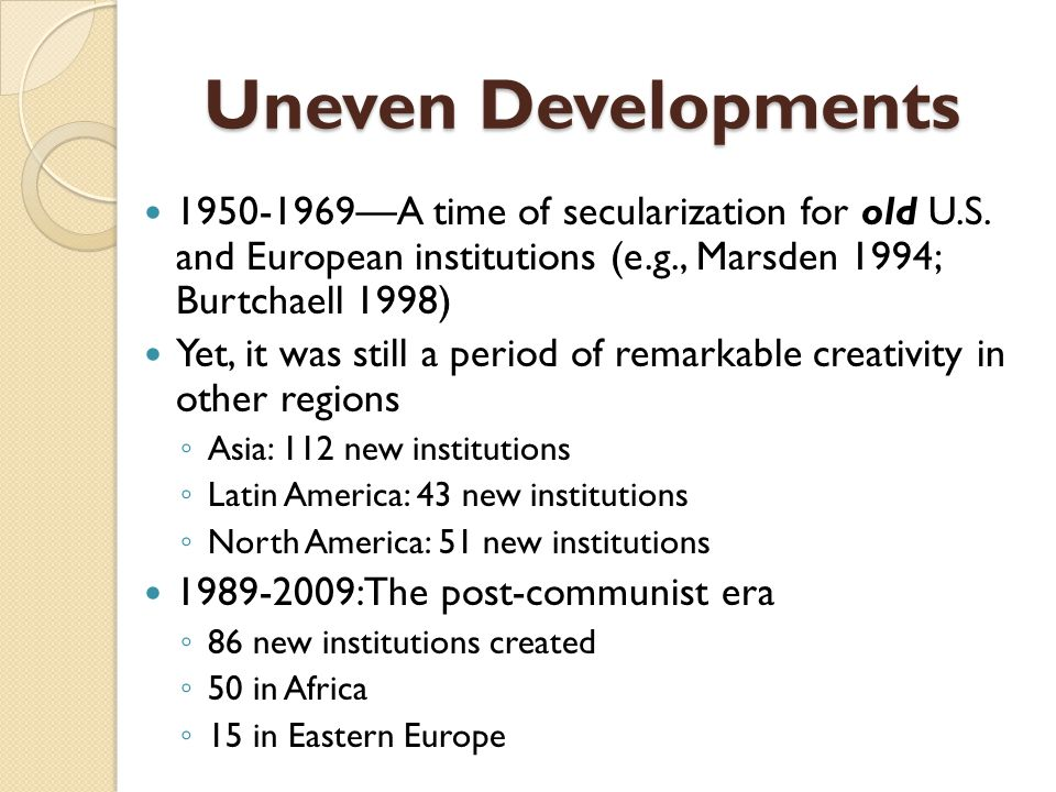 Uneven Developments 1950-1969—A time of secularization for old U.S. and European institutions (e.g., Marsden 1994; Burtchaell 1998)