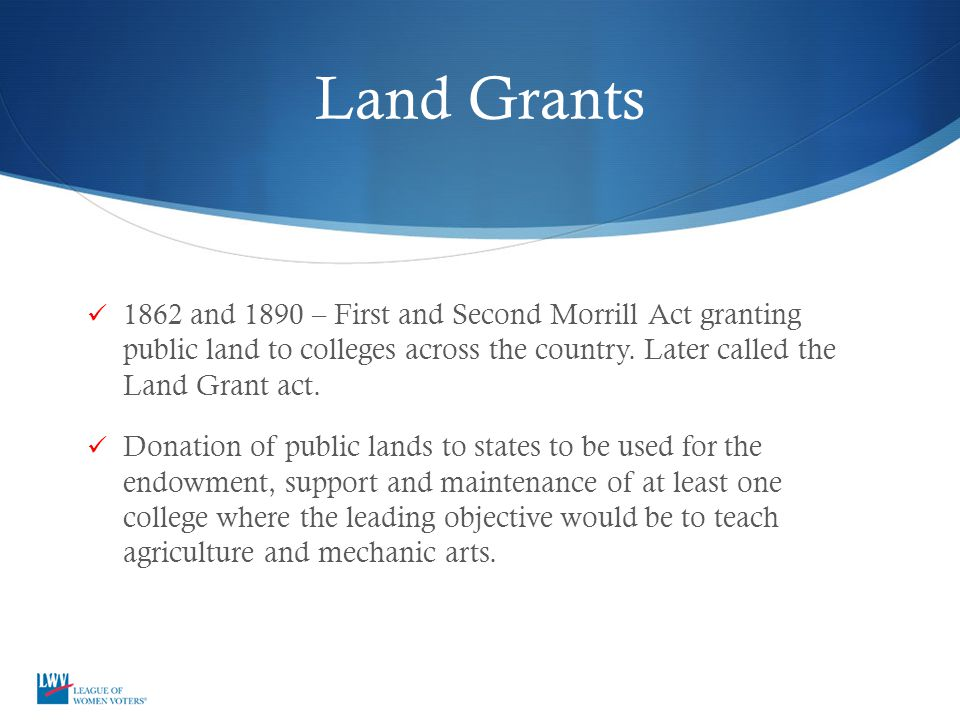 Land Grants 1862 and 1890 – First and Second Morrill Act granting public land to colleges across the country. Later called the Land Grant act.