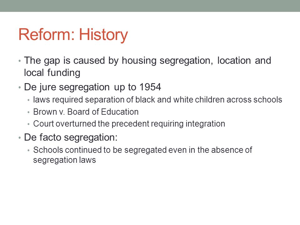 Reform: History The gap is caused by housing segregation, location and local funding. De jure segregation up to 1954.