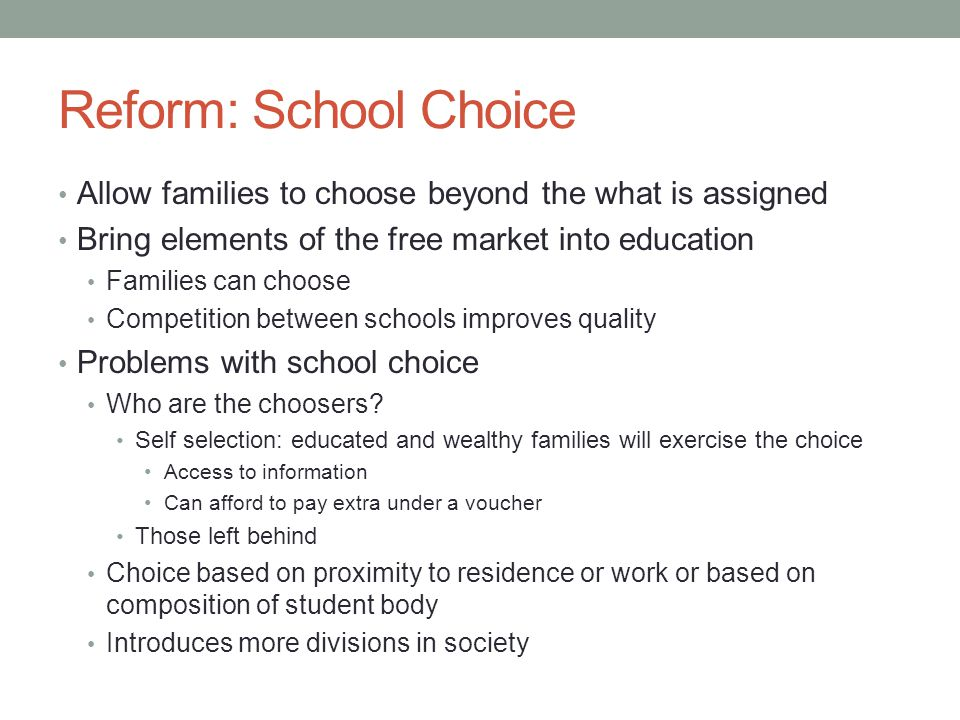 Reform: School Choice Allow families to choose beyond the what is assigned. Bring elements of the free market into education.