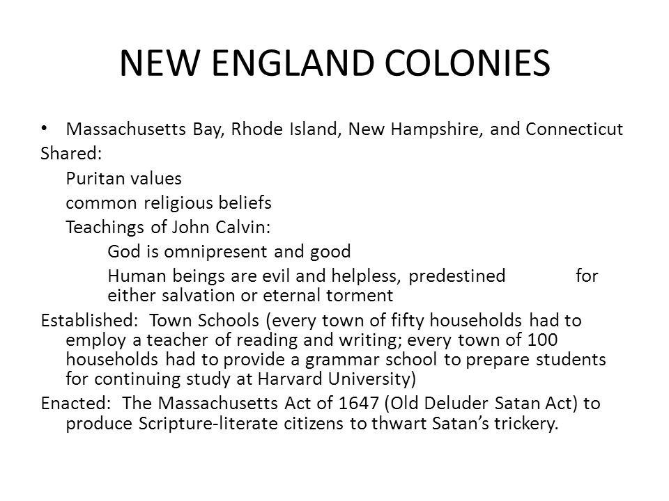 NEW ENGLAND COLONIES Massachusetts Bay, Rhode Island, New Hampshire, and Connecticut. Shared: Puritan values.