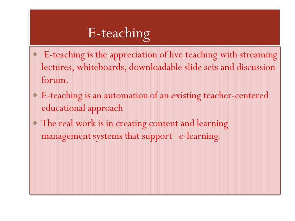 E-teaching E-teaching is the appreciation of live teaching with streaming lectures, whiteboards, downloadable slide sets and discussion forum.