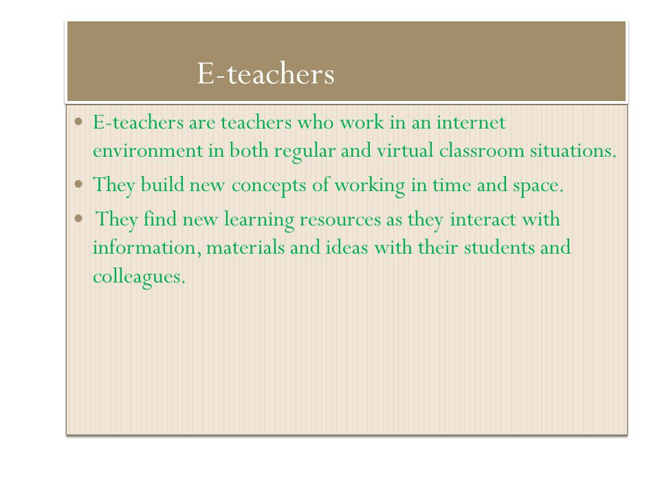 E-teachers E-teachers are teachers who work in an internet environment in both regular and virtual classroom situations.