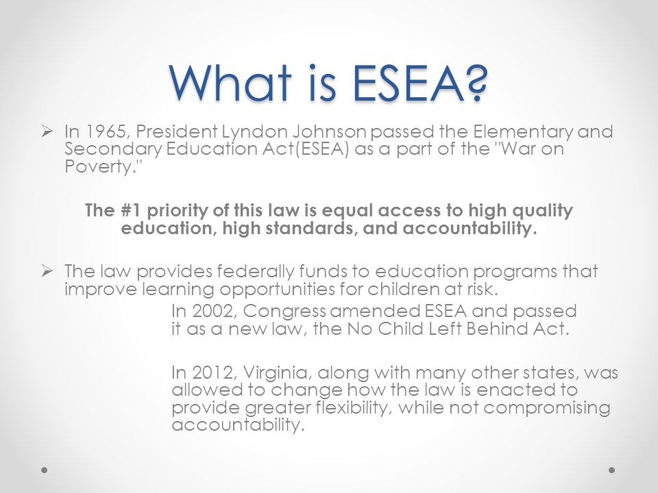 What is ESEA In 1965, President Lyndon Johnson passed the Elementary and Secondary Education Act(ESEA) as a part of the War on Poverty.