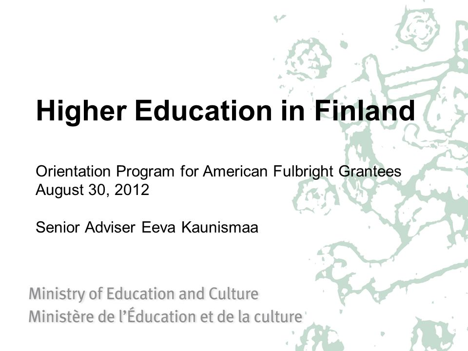Higher Education in Finland Orientation Program for American Fulbright Grantees August 30, 2012 Senior Adviser Eeva Kaunismaa