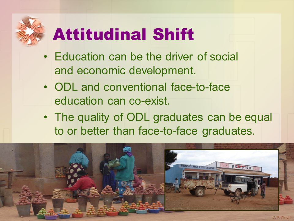 Attitudinal Shift Education can be the driver of social and economic development. ODL and conventional face-to-face education can co-exist.