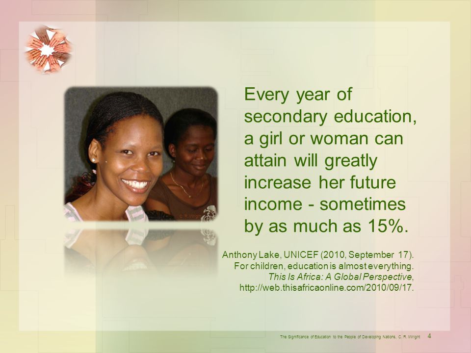 Every year of secondary education, a girl or woman can attain will greatly increase her future income - sometimes by as much as 15%.
