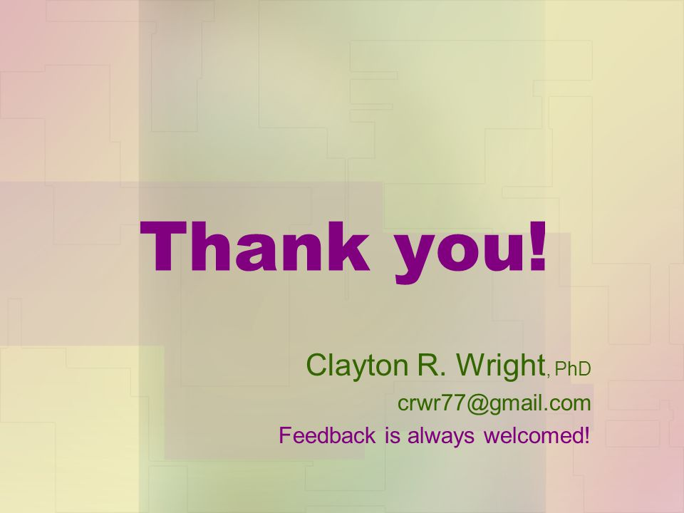 Clayton R. Wright, PhD crwr77@gmail.com Feedback is always welcomed!