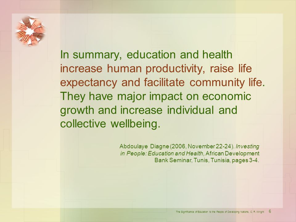 In summary, education and health increase human productivity, raise life expectancy and facilitate community life. They have major impact on economic growth and increase individual and collective wellbeing.