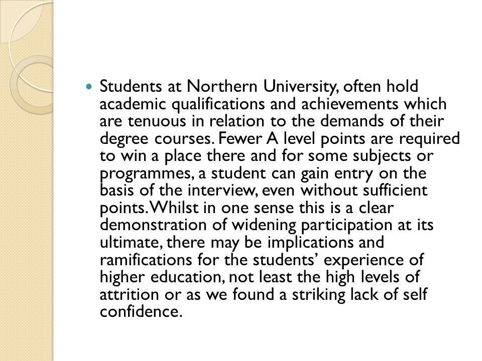 Students at Northern University, often hold academic qualifications and achievements which are tenuous in relation to the demands of their degree courses.