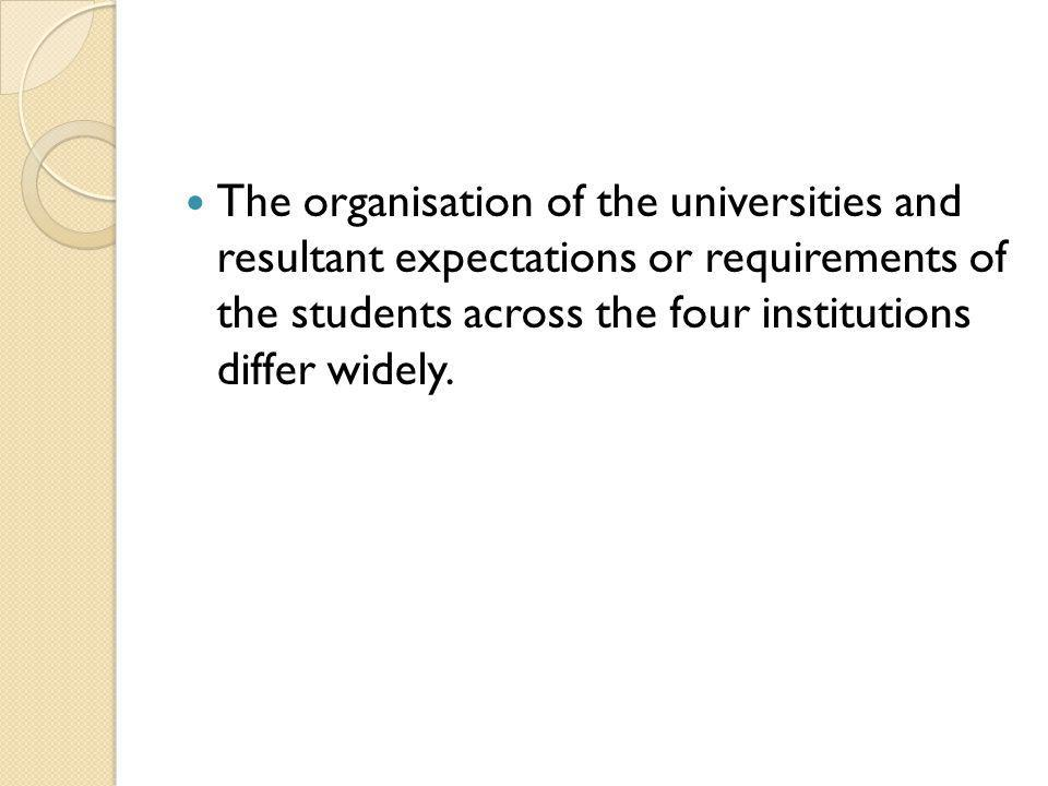 The organisation of the universities and resultant expectations or requirements of the students across the four institutions differ widely.