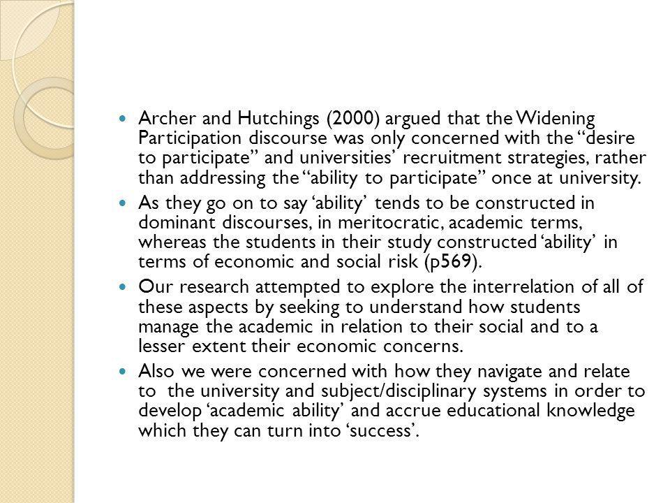 Archer and Hutchings (2000) argued that the Widening Participation discourse was only concerned with the desire to participate and universities' recruitment strategies, rather than addressing the ability to participate once at university.