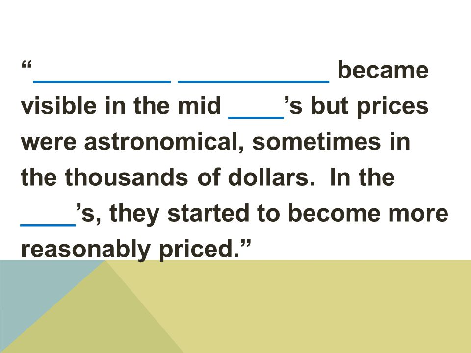 __________ ___________ became visible in the mid ____'s but prices were astronomical, sometimes in the thousands of dollars. In the ____'s, they started to become more reasonably priced.