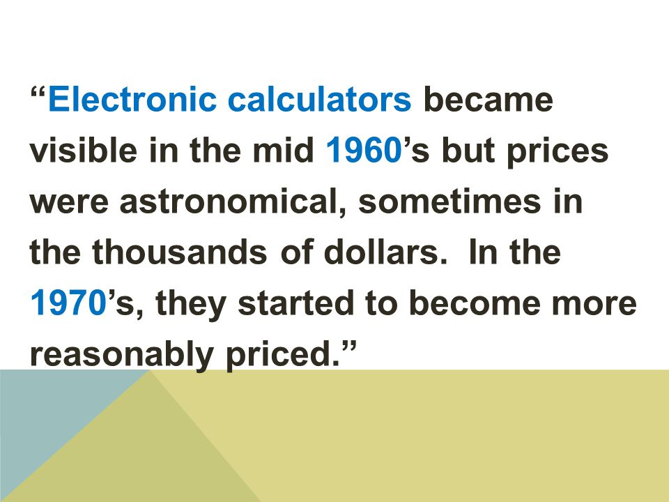 Electronic calculators became visible in the mid 1960's but prices were astronomical, sometimes in the thousands of dollars. In the 1970's, they started to become more reasonably priced.