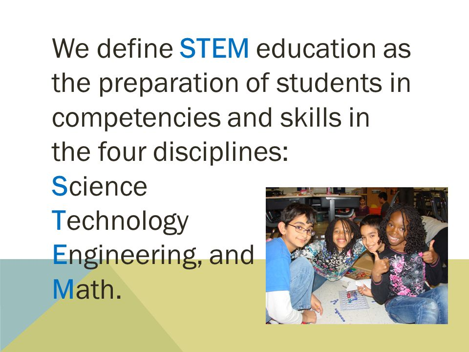 We define STEM education as the preparation of students in competencies and skills in the four disciplines: