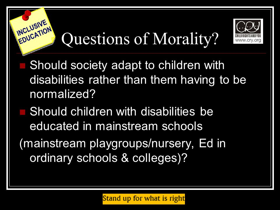 Questions of Morality Should society adapt to children with disabilities rather than them having to be normalized