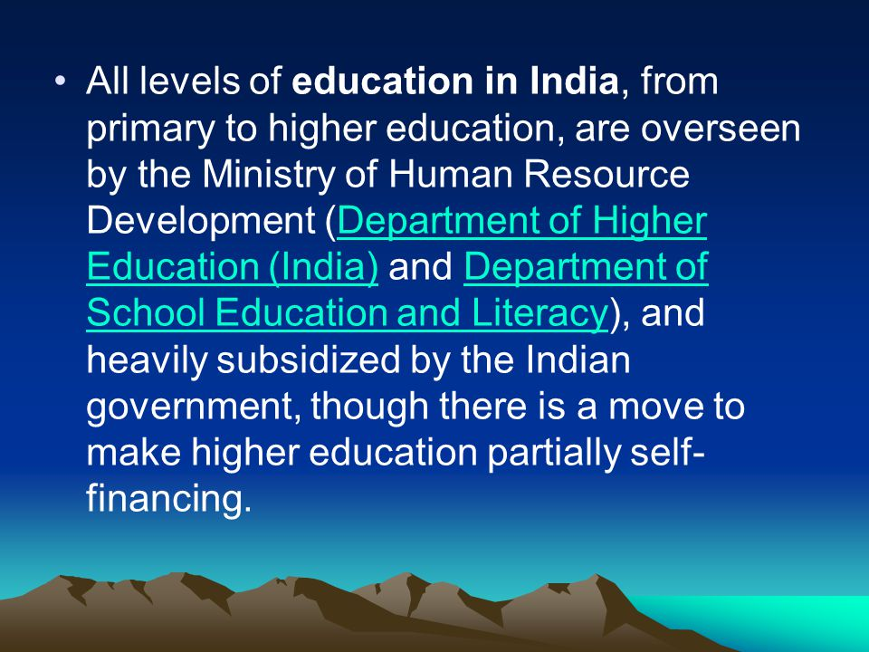 All levels of education in India, from primary to higher education, are overseen by the Ministry of Human Resource Development (Department of Higher Education (India) and Department of School Education and Literacy), and heavily subsidized by the Indian government, though there is a move to make higher education partially self-financing.