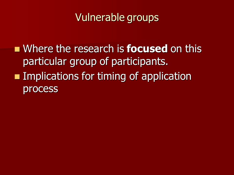 Vulnerable groups Where the research is focused on this particular group of participants.