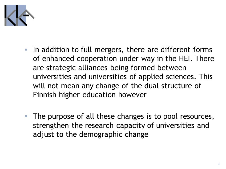In addition to full mergers, there are different forms of enhanced cooperation under way in the HEI. There are strategic alliances being formed between universities and universities of applied sciences. This will not mean any change of the dual structure of Finnish higher education however