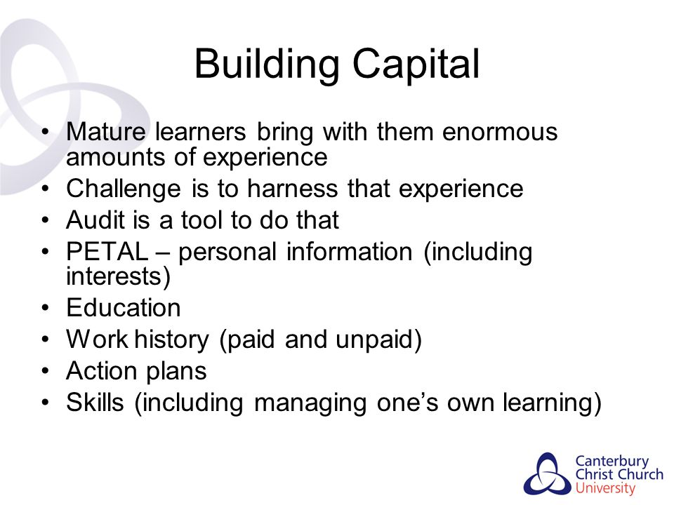 Building Capital Mature learners bring with them enormous amounts of experience. Challenge is to harness that experience.