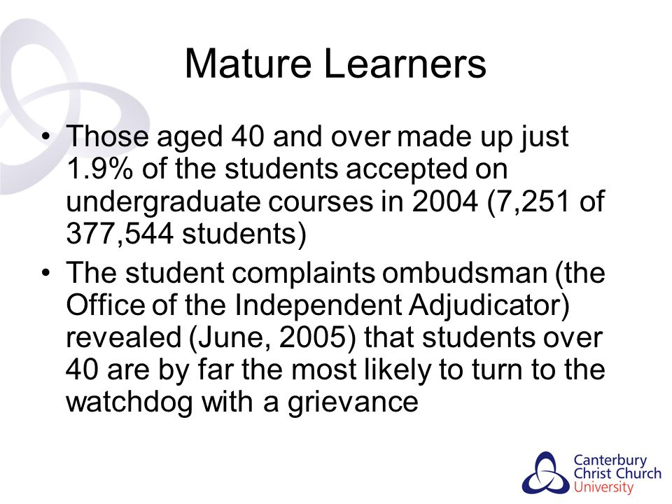 Mature Learners Those aged 40 and over made up just 1.9% of the students accepted on undergraduate courses in 2004 (7,251 of 377,544 students)