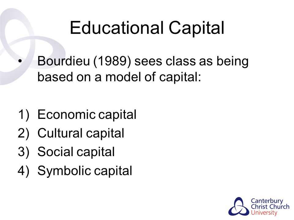 Educational Capital Bourdieu (1989) sees class as being based on a model of capital: Economic capital.