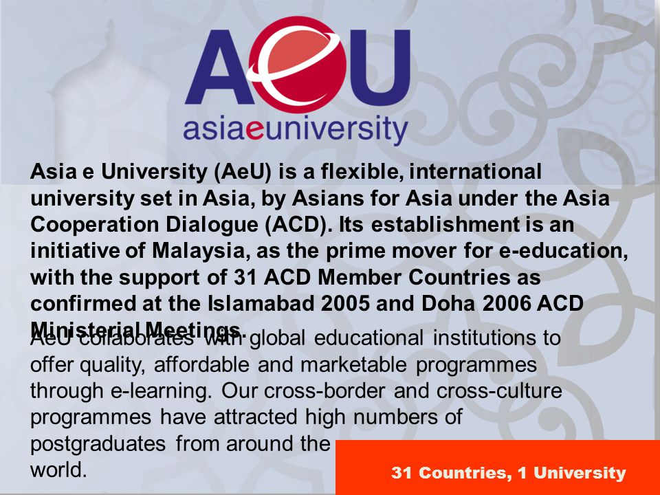 Asia e University (AeU) is a flexible, international university set in Asia, by Asians for Asia under the Asia Cooperation Dialogue (ACD). Its establishment is an initiative of Malaysia, as the prime mover for e-education, with the support of 31 ACD Member Countries as confirmed at the Islamabad 2005 and Doha 2006 ACD Ministerial Meetings.
