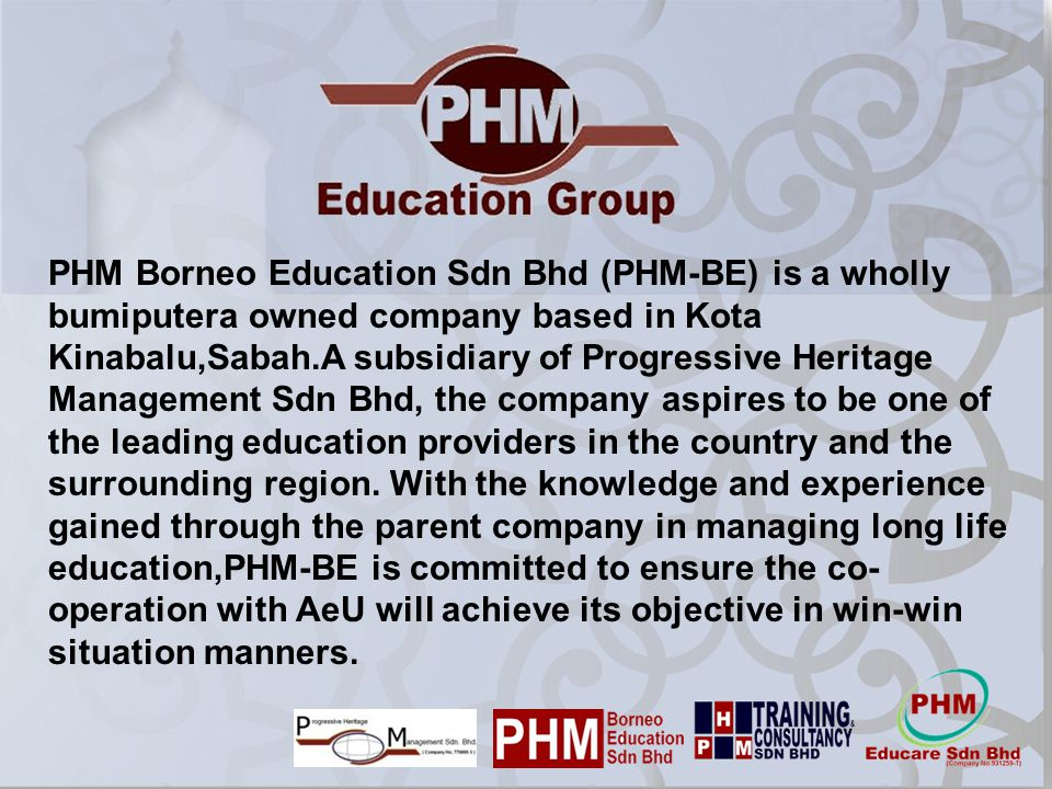 PHM Borneo Education Sdn Bhd (PHM-BE) is a wholly bumiputera owned company based in Kota Kinabalu,Sabah.A subsidiary of Progressive Heritage Management Sdn Bhd, the company aspires to be one of the leading education providers in the country and the surrounding region.