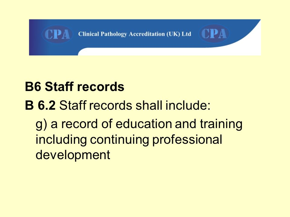 B6 Staff records B 6.2 Staff records shall include: g) a record of education and training including continuing professional development.
