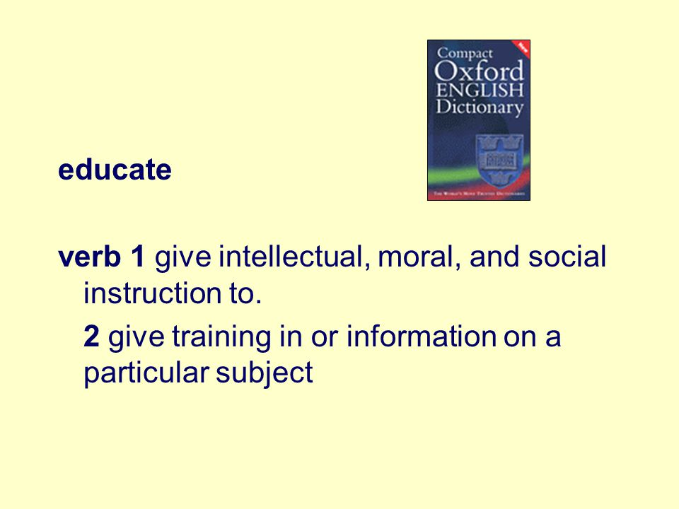 educate verb 1 give intellectual, moral, and social instruction to.
