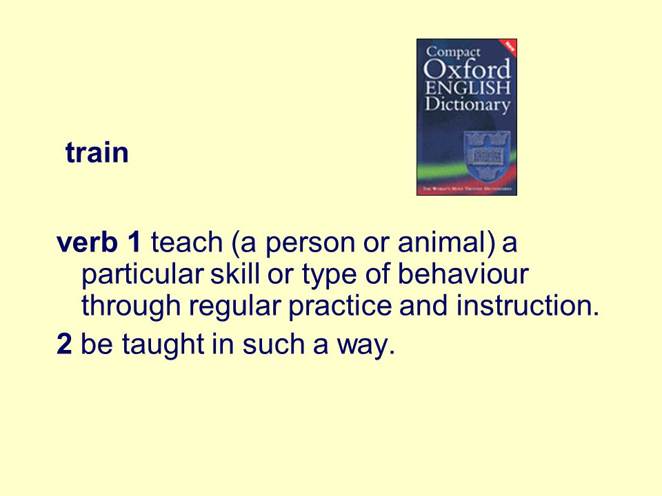 train verb 1 teach (a person or animal) a particular skill or type of behaviour through regular practice and instruction.