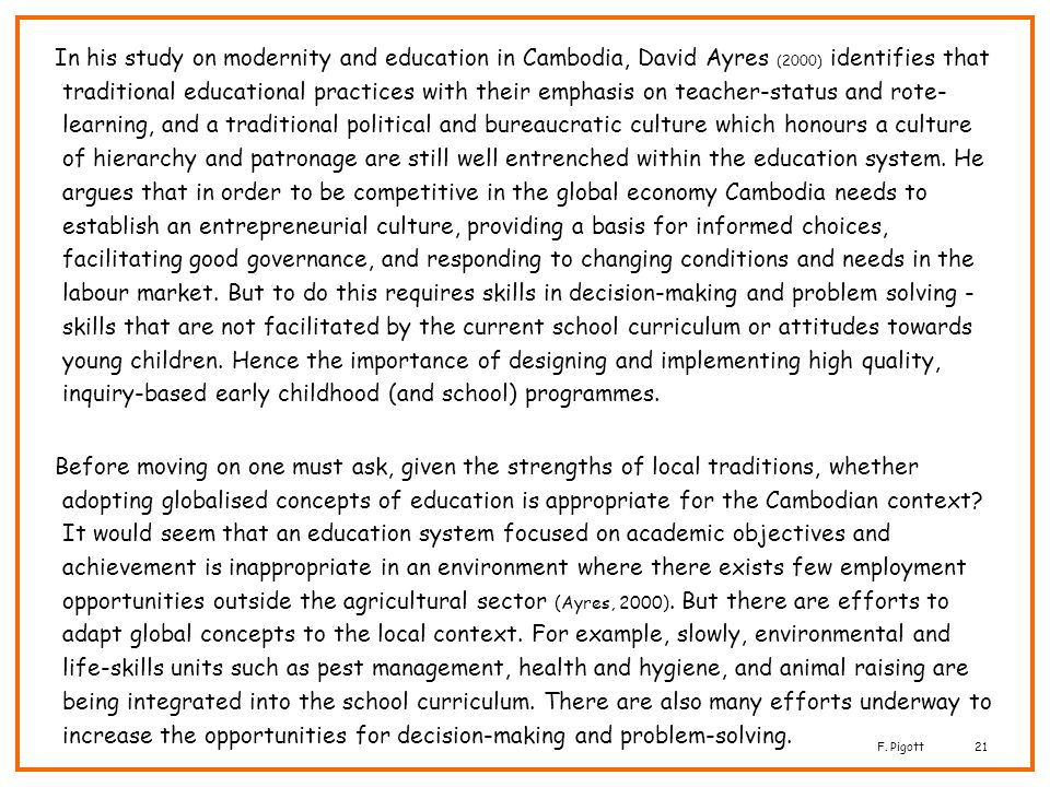 In his study on modernity and education in Cambodia, David Ayres (2000) identifies that traditional educational practices with their emphasis on teacher-status and rote-learning, and a traditional political and bureaucratic culture which honours a culture of hierarchy and patronage are still well entrenched within the education system. He argues that in order to be competitive in the global economy Cambodia needs to establish an entrepreneurial culture, providing a basis for informed choices, facilitating good governance, and responding to changing conditions and needs in the labour market. But to do this requires skills in decision-making and problem solving -skills that are not facilitated by the current school curriculum or attitudes towards young children. Hence the importance of designing and implementing high quality, inquiry-based early childhood (and school) programmes.