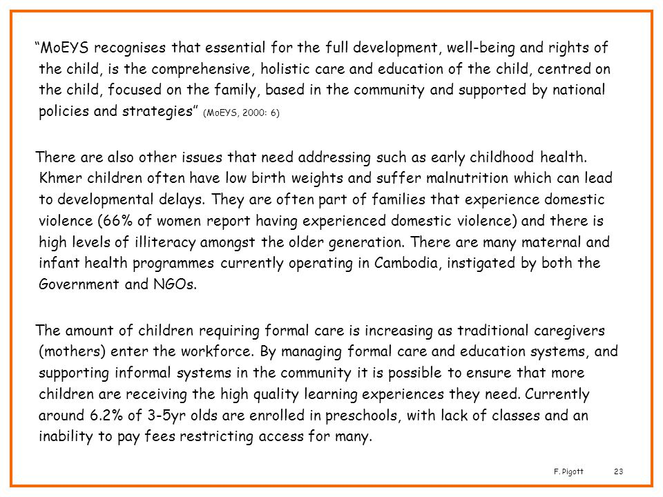MoEYS recognises that essential for the full development, well-being and rights of the child, is the comprehensive, holistic care and education of the child, centred on the child, focused on the family, based in the community and supported by national policies and strategies (MoEYS, 2000: 6)