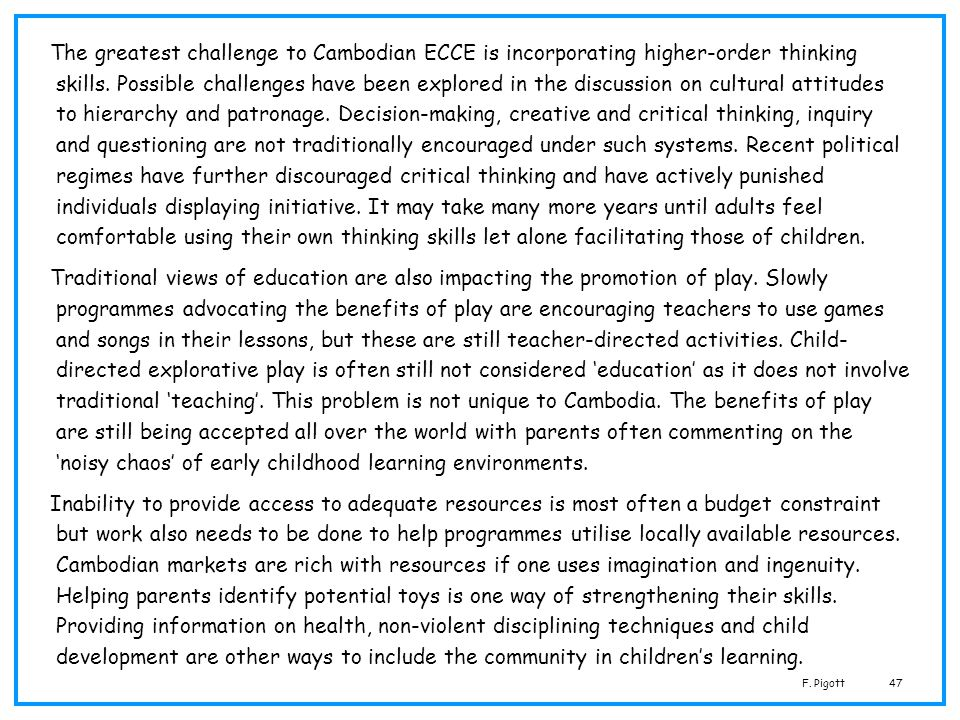The greatest challenge to Cambodian ECCE is incorporating higher-order thinking skills. Possible challenges have been explored in the discussion on cultural attitudes to hierarchy and patronage. Decision-making, creative and critical thinking, inquiry and questioning are not traditionally encouraged under such systems. Recent political regimes have further discouraged critical thinking and have actively punished individuals displaying initiative. It may take many more years until adults feel comfortable using their own thinking skills let alone facilitating those of children.