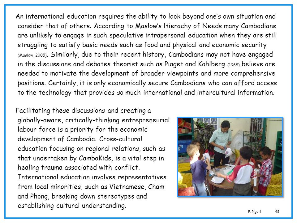 An international education requires the ability to look beyond one's own situation and consider that of others. According to Maslow's Hierachy of Needs many Cambodians are unlikely to engage in such speculative intrapersonal education when they are still struggling to satisfy basic needs such as food and physical and economic security (Maslow, 2005). Similarly, due to their recent history, Cambodians may not have engaged in the discussions and debates theorist such as Piaget and Kohlberg (1968) believe are needed to motivate the development of broader viewpoints and more comprehensive positions. Certainly, it is only economically secure Cambodians who can afford access to the technology that provides so much international and intercultural information.
