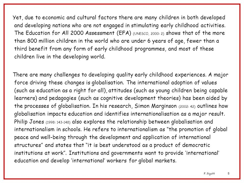 Yet, due to economic and cultural factors there are many children in both developed and developing nations who are not engaged in stimulating early childhood activities. The Education for All 2000 Assessment (EFA) (UNESCO, 2000: 2) shows that of the more than 800 million children in the world who are under 6 years of age, fewer than a third benefit from any form of early childhood programmes, and most of these children live in the developing world.