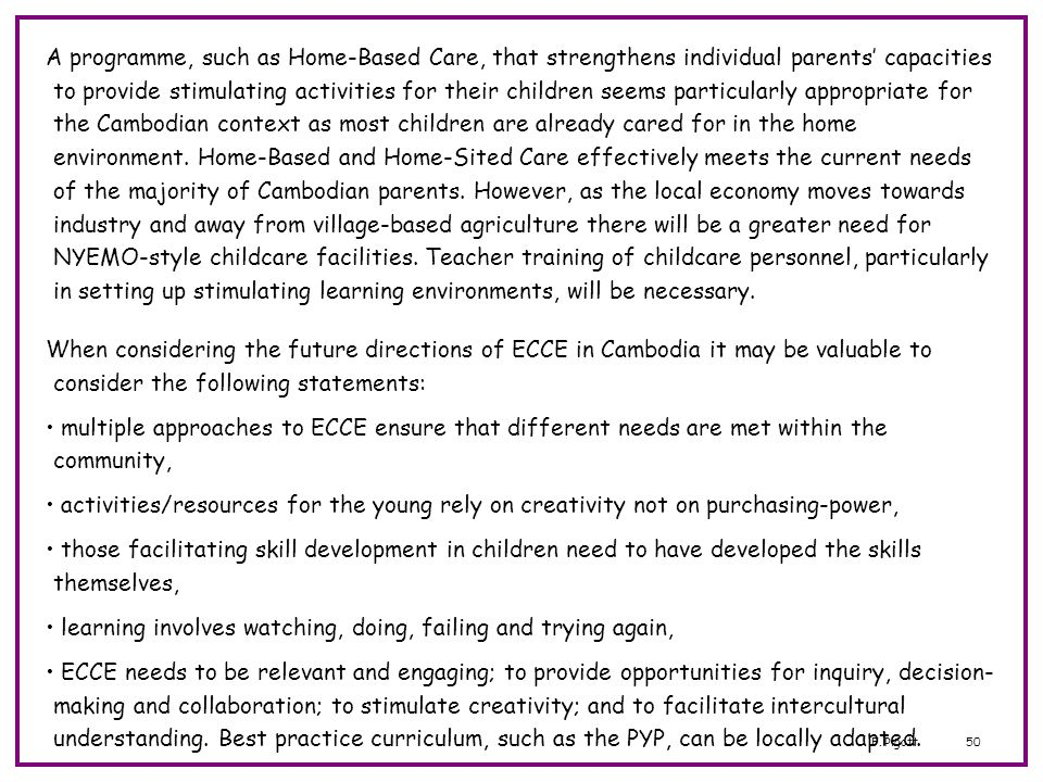 A programme, such as Home-Based Care, that strengthens individual parents' capacities to provide stimulating activities for their children seems particularly appropriate for the Cambodian context as most children are already cared for in the home environment. Home-Based and Home-Sited Care effectively meets the current needs of the majority of Cambodian parents. However, as the local economy moves towards industry and away from village-based agriculture there will be a greater need for NYEMO-style childcare facilities. Teacher training of childcare personnel, particularly in setting up stimulating learning environments, will be necessary.