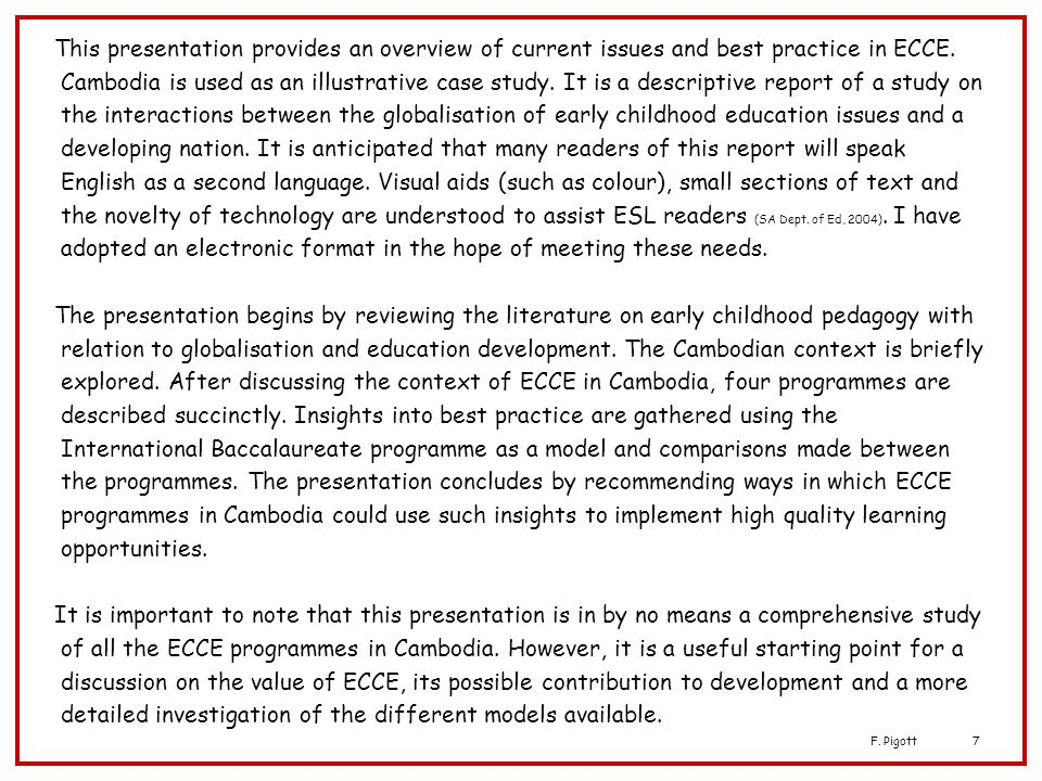 This presentation provides an overview of current issues and best practice in ECCE. Cambodia is used as an illustrative case study. It is a descriptive report of a study on the interactions between the globalisation of early childhood education issues and a developing nation. It is anticipated that many readers of this report will speak English as a second language. Visual aids (such as colour), small sections of text and the novelty of technology are understood to assist ESL readers (SA Dept. of Ed, 2004). I have adopted an electronic format in the hope of meeting these needs.