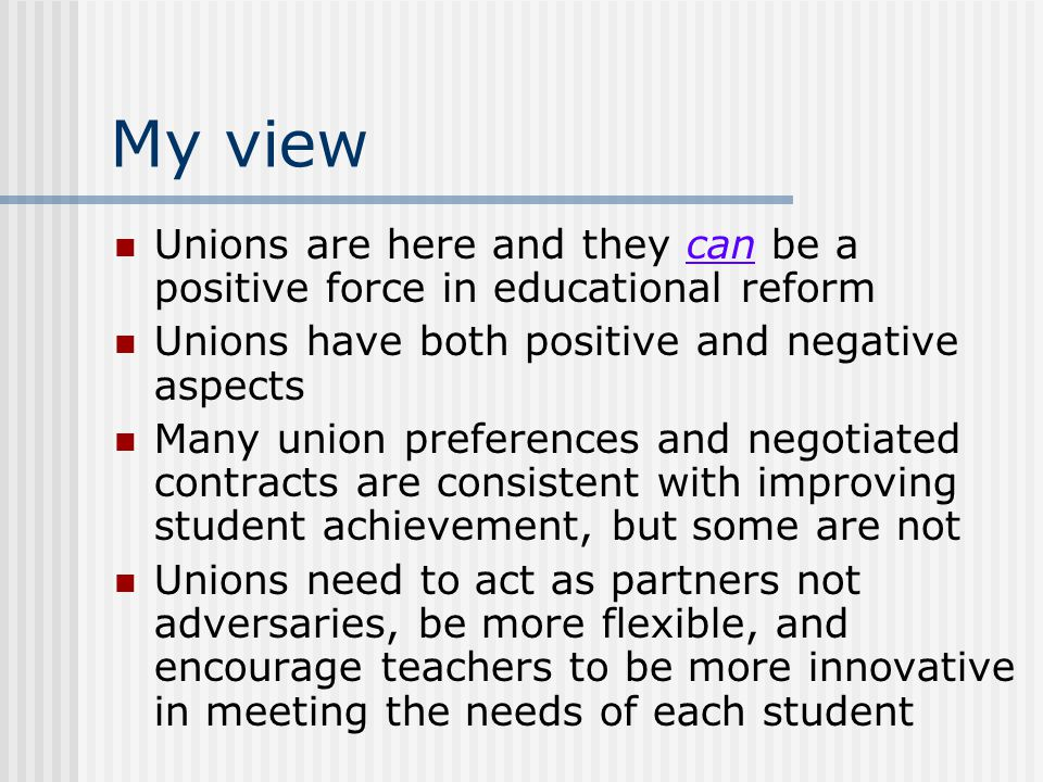 My view Unions are here and they can be a positive force in educational reform. Unions have both positive and negative aspects.